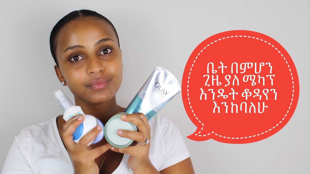 How To Take Care of My Skin - ቤት በምሆንበት ጊዜ ያለ ሜካፕ እንዴት ቆዳዬን እንከባለሁ.
