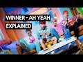 WINNER   AH YEAH (아예) EXPLAINED By A Korean