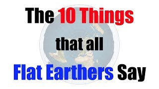 The 10 Things That All Flat Earthers Say