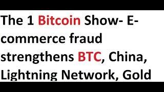 The 1 Bitcoin Show- E-commerce fraud strengthens BTC, China, Lightning Network, Gold