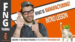 WHAT IS MANUFACTURING? FNG Training: Intro Lesson
