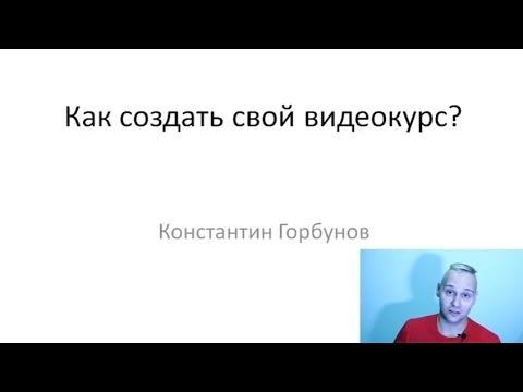 Как создать свой видеокурс. Подробная инструкция. Личный опыт Константина Горбунова.