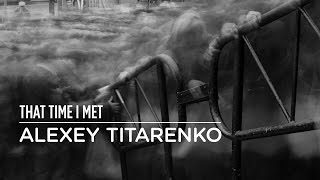 THAT TIME I MET ALEXEY TITARENKO
