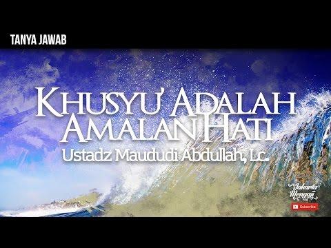 Khusyu' Adalah Amalan Hati - Ustadz Maududi Abdullah, Lc.
