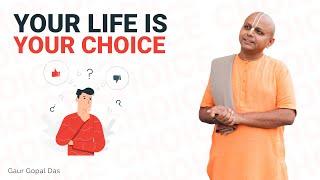 Your LIFE is your CHOICE by Gaur Gopal das