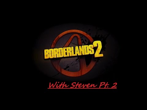 Borderlands 2 with Steven pt 2