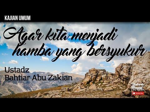 Kajian Islam : Agar Kita Menjadi Hamba Yang Bersyukur - Ustadz Bahtiar Abu Zakian