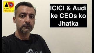 AajKal : ICICI & Audi ke CEOs ko Jhatka