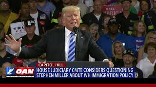 House Judiciary Committee considers questioning Stephen Miller about White House immigration policy