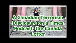 24h News - A Canadian Terrorism Disclosure on a Times Podcast: the Canada Letter