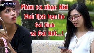 ✅ Phim Ca Nhạc Hài   Chủ Tịch mang Loa Kéo hẹn hò Gái Xinh và Cái Kết