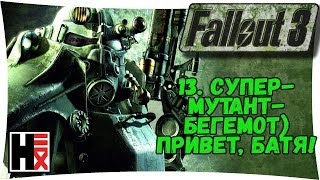 #FALLOUT 3 ● СуперМутант-Бегемот... Ну Здарова БАТЯ!!! #13