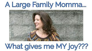 A Large Family Momma...What gives ME my JOY???