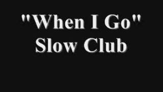 Watch Slow Club When I Go video