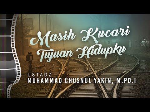 Ceramah Agama: Masih Kucari Tujuan Hidupku - Ustadz Muhammad Chusnul Yakin, M.Pd.I.