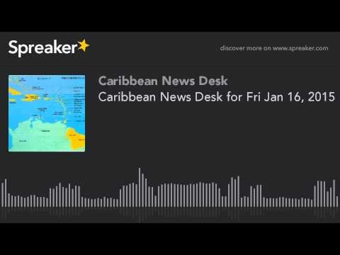 Caribbean News Desk for Fri Jan 16, 2015 (made with Spreaker)