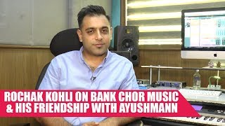 Short Talk Rochak Kohli On Bank Chor Music And His Friendship With Ayushman