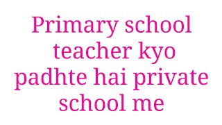 Primary school me teacher kyo apne baccho ko nhi padhate jane