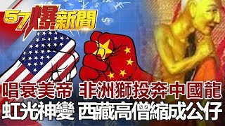 唱衰美帝 非洲獅投奔中國龍 虹光神變 西藏高僧縮成公仔《57爆新聞》網路獨播版