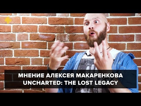 Uncharted: The Lost Legacy - мнение Алексея Макаренкова