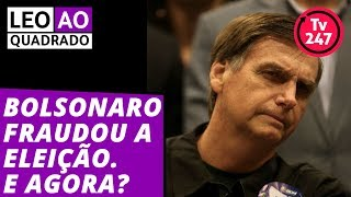 Leo ao quadrado: Bolsonaro fraudou as eleições. E agora?