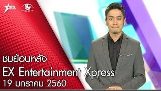ชมย้อนหลังรายการ EX Entertainment Xpress 19 มกราคม 2560