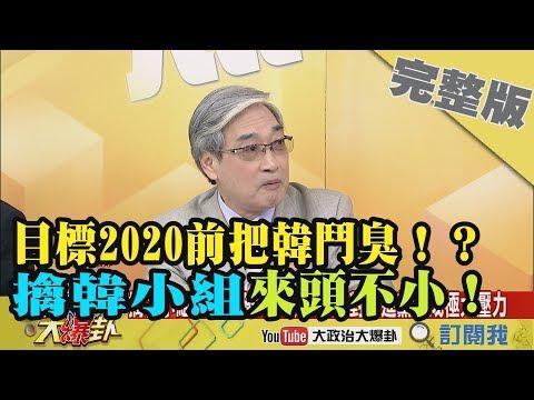 台灣-大政治大爆卦-20190213 1/2 目標2020前把韓鬥臭!? 張友驊:擒韓小組來頭不小!
