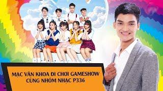 Cười không ngừng nghỉ khi Mạc Văn Khoa đi chơi gameshow cùng nhóm nhạc P336 😂