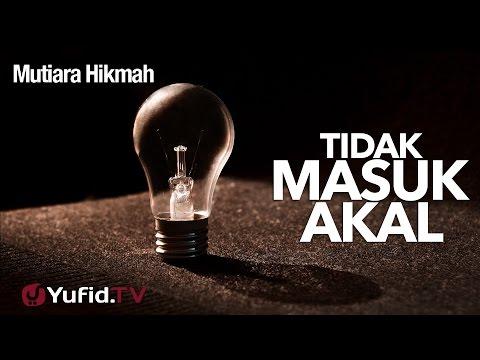 Mutiara Hikmah: Tidak Masuk Akal? - Ustadz Abdurrahman Thoyyib, Lc.
