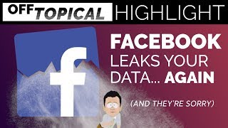 Facebook leaks your data... and they're really sorry, too. | Off Topical Highlight