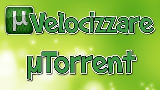 Come velocizzare ed ottimizzare uTorrent al massimo su Windows 10 e Mac