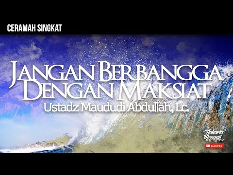 Jangan Berbangga Dengan Maksiat - Ustadz Maududi Abdullah, Lc.