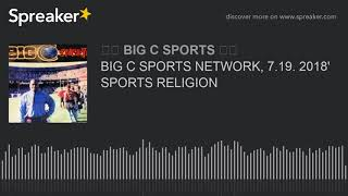 BIG C SPORTS NETWORK, 7.19. 2018' SPORTS RELIGION