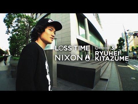 [LOSS TIME WITH NIXON] Episode 3: RYUHEI KITAZUME