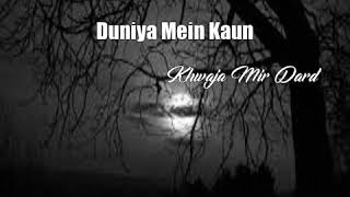 Duniya Mein Kaun (Khwaja Mir Dard Poem)