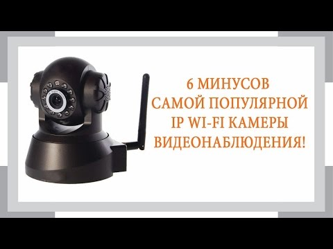 6 минусов самой популярной Wi Fi IP камеры видеонаблюдения
