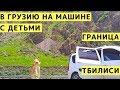В Грузию на Машине с Детьми. Пересечение Грузинской Границы. Цены. Валюта. Тбилиси