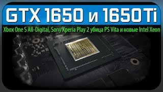 GTX 1650 и 1650 Ti, Xbox One S All-Digital, Sony Xperia Play 2 убийца PS Vita и новые Intel Xeon