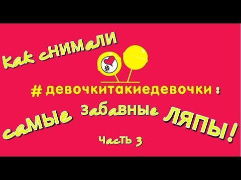 Смешные ляпы - ч.3 / #девочкитакиедевочки за кадром