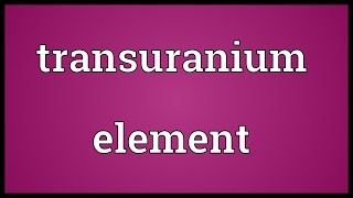 Transuranium element Meaning