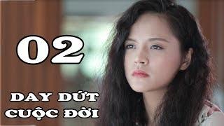 Day Dứt Cuộc Đời - Tập 2 | Phim Tình Cảm Việt Nam Mới Hay Nhất 2018