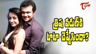 త్రిష వరుణ్ కి టాటా చెప్పేసిందా? | Trisha Goodbye to Varun ?