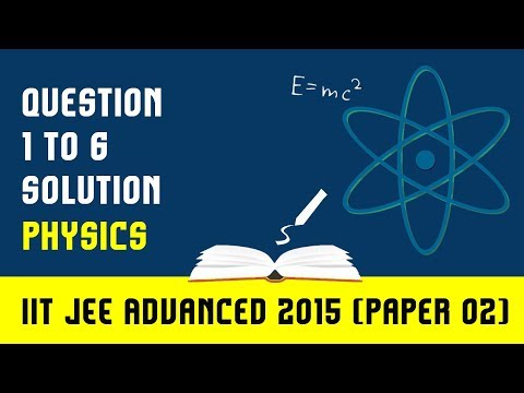 IIT JEE-2015: IIT- JEE Advanced Physics Paper 2(Solutions for 1, 2, 3, 4, 5,6)