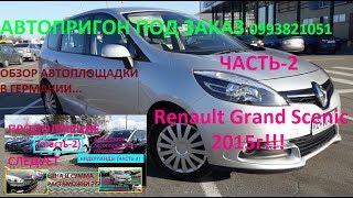 АВТОПРИГОН ПОД ЗАКАЗ(часть-2) Renault Grand Scenic-цена, отзывы,ОБЗОР ПЛОЩАДКИ В ГЕРМАНИИ