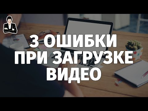 Как загружать видео на YouTube. 3 типичные ошибки. Загрузка и оптимизация видео на YouTube