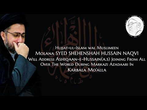 "Molana SYED SHEHENSHAH HUSSAIN NAQVI"" will address during Markazi Azadaari in Karbala Mo'alla ."