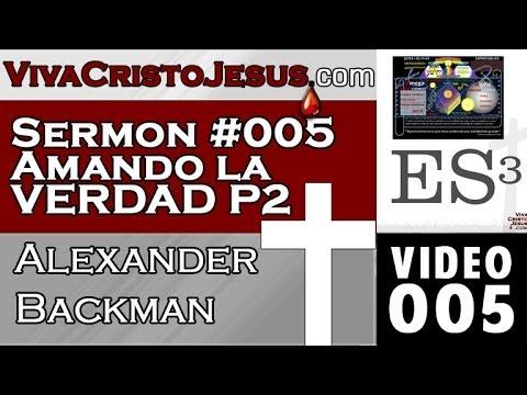 005 Sermon #005 Amando la Verdad Parte II- Alexander Backman - VIVA CRISTO JESUS -Nov 01 2013