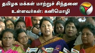 தமிழக மக்கள் மாற்றுச் சிந்தனை உள்ளவர்கள்: கனிமொழி | DMK