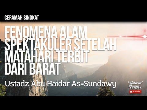 Fenomena Alam Spektakuler Setelah Matahari Terbit Dari Barat - Ustadz Abu Haidar As-Sundawy