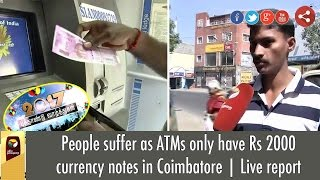 People suffer as ATMs only have Rs 2000 currency notes in Coimbatore | Live report